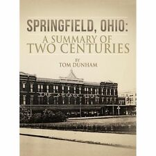 Springfield, Ohio : A Summary of Two Centuries by Tom Dunham (2012, Paperback)