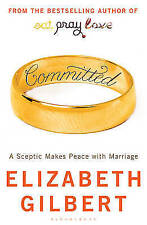 Committed: A Sceptic Makes Peace with Marriage by Elizabeth Gilbert New Book