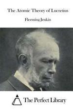 The Atomic Theory of Lucretius by Fleeming Jenkin (2015, Paperback)