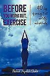 Before You Work Out, Exercise : 40 days of working it out mentally, and...