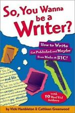 So, You Wanna Be a Writer?: How to Write, Get Published, and Maybe Even Make it