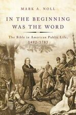 In the Beginning Was the Word : The Bible in American Public Life, 1492-1783...