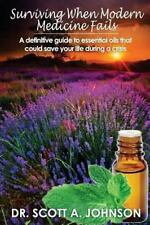 Surviving When Modern Medicine Fails: A definitive guide to essential oils that