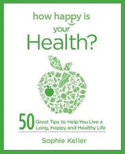 How Happy Is Your Health?: 50 Great Tips to Help You Live a Long, Happy and He..