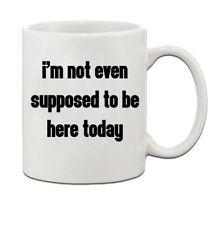 I'M Not Even Supposed To Be Here Today Ceramic Funny Coffee Tea Mug Cup 11oz