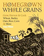 Homegrown Whole Grains : Grow, Harvest, and Cook Your Own Wheat, Barley,...