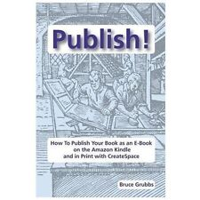 Publish!: How to Publish Your Book as an E-Book on the Amazon Kindle and in Prin