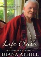 Life Class: The Selected Memoirs of Diana Athill. By Diana Athill