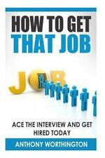 How to Get That Job: Ace the Interview and Get Hired Today by Anthony...
