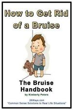26 Ways: How to Get Rid of a Bruise : The Bruise Handbook by Kimberly Peters...