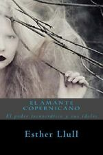 El Amante Copernicano : El Poder Tecnocrático y Sus ídolos by Esther Llull...