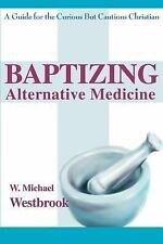 Baptizing Alternative Medicine : A Guide for the Curious but Cautious...