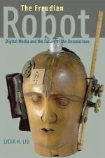 The Freudian Robot: Digital Media and the Future of the Unconscious by Liu, Lyd
