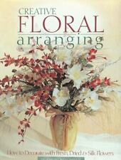 Creative Floral Arranging: How to Decorate with Fresh, Dried & Silk Flowers: ...