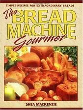 The Bread Machine Gourmet : Simple Recipes for Extraordinary Breads by Shea MacK