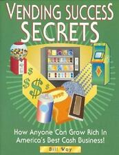 Vending Success Secrets: How Anyone Can Grow Rich in America's Best Cash Busines