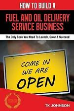How to Build a Fuel and Oil Delivery Service Business : The Only Book You...