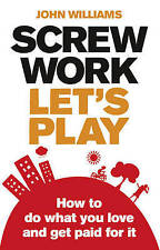 Screw Work, Let's Play: How to Do What You Love and Get - Williams, John NEW Pap