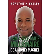 NEW I Am a Self-Made Millionaire: Be a Money Magnet by Hopeton K. Bailey