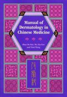Manual of Dermatology in Chinese Medicine by Xiu-Fen Wu, Nissi Wang and De-Hui S