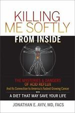 Killing Me Softly from Inside : The MYSTERIES and DANGERS of ACID REFLUX and Its