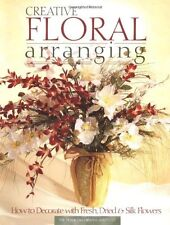 Creative Floral Arranging: How to Decorate with Fresh, Dried & Silk Flowers by T