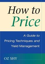 How to Price: A Guide to Pricing Techniques and Yield Management By Oz Shy