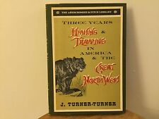 Three Years' Hunting & Trapping In America & The Great Northwest.J.Turner-Turner