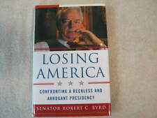 Losing America: Confronting a Reckless and Arrogant Presidency by Byrd, Robert