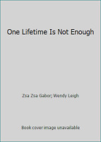One Lifetime Is Not Enough by Zsa Zsa Gabor; Wendy Leigh