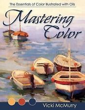 Mastering Color : The Essentials of Color Illustrated with Oils by Vicki...