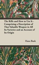 The Rifle and How to Use It - Comprising a Description of That Valuable...