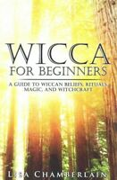 Wicca for Beginners : A Guide to the Wiccan Beliefs, Rituals, Magic, and Witc...