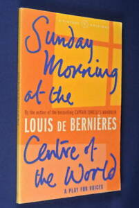 SUNDAY MORNING AT THE CENTRE OF THE WORLD Louis De Bernieres A PLAY FOR VOICES