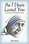 As I Have Loved You : A Conversation with Mother Teresa by John Scally (2012,...
