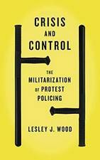Crisis and Control: The Militarization of Protest Policing by Wood, Lesley J. |