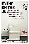 Dying on the Job: Murder and Mayhem in the American Workplace-ExLibrary