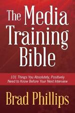 The Media Training Bible: 101 Things You Absolutely, Positively Need to Know Bef