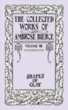 The Collected Works of Ambrose Bierce, Volume IV: Shapes of Clay (Paperback or S