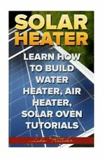 Solar Heater: Learn How To Build Water Heater, Air Heater, Solar Oven Tutor...