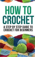 How to Crochet: A Step by Step Guide to Crochet for Beginners by Crochet, How to