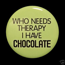 """WHO NEEDS THERAPY I HAVE CHOCOLATE - Button Badge 1.5"""""""