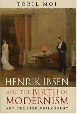 Henrik Ibsen and the Birth of Modernism: Art, Theater, Philosophy Moi, Toril Ha