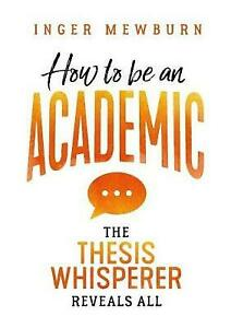 How to be an Academic: The thesis whisperer reveals all Inger Mewburn LARGE TEXT