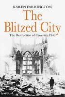 The Blitzed City: The Destruction of Coventry, 1940 by Karen Farrington (PB)