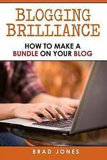 NEW Blogging Brilliance: How To Make A Bundle On Your Blog by Brad Jones