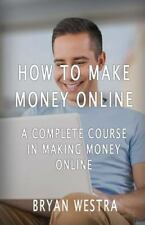 How to Make Money Online : A Complete Course in Making Money Online by Bryan...