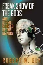 Freak Show of the Gods : And Other Stories of the Bizarre: By Bly, Robert W.