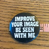 Vtg 80s novelty Button Pinback Improve Your Image Be Seen With Me Funny Humor