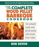 The Complete Wood Pellet Barbecue Cookbook: The Ultimate Guide & Recipe Book for